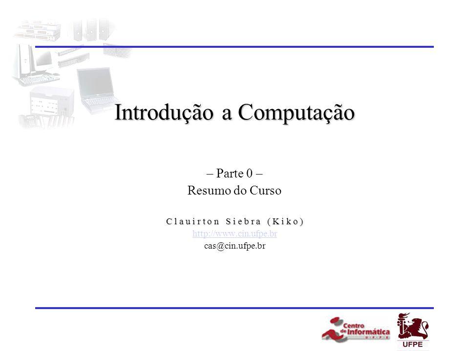 Introdução a Computação – Parte 0 – Resumo do Curso C l a u i r t o n S i e b r a ( K i k o ) http://www.cin.ufpe.br cas@cin.ufpe.br