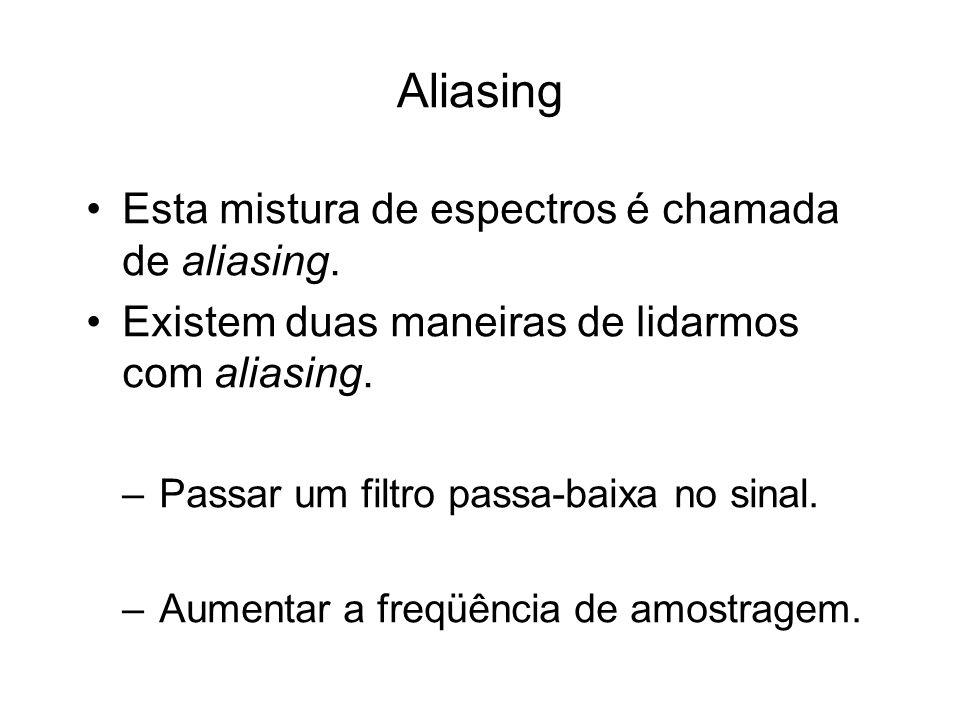 Aliasing Esta mistura de espectros é chamada de aliasing. Existem duas maneiras de lidarmos com aliasing. –Passar um filtro passa-baixa no sinal. –Aum