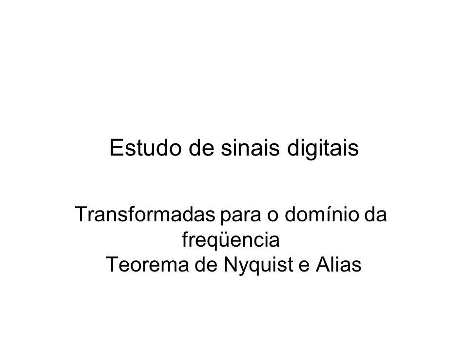 Estudo de sinais digitais Transformadas para o domínio da freqüencia Teorema de Nyquist e Alias