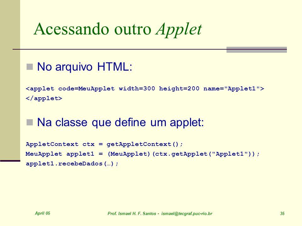 April 05 Prof. Ismael H. F. Santos - ismael@tecgraf.puc-rio.br 35 Acessando outro Applet No arquivo HTML: Na classe que define um applet: AppletContex