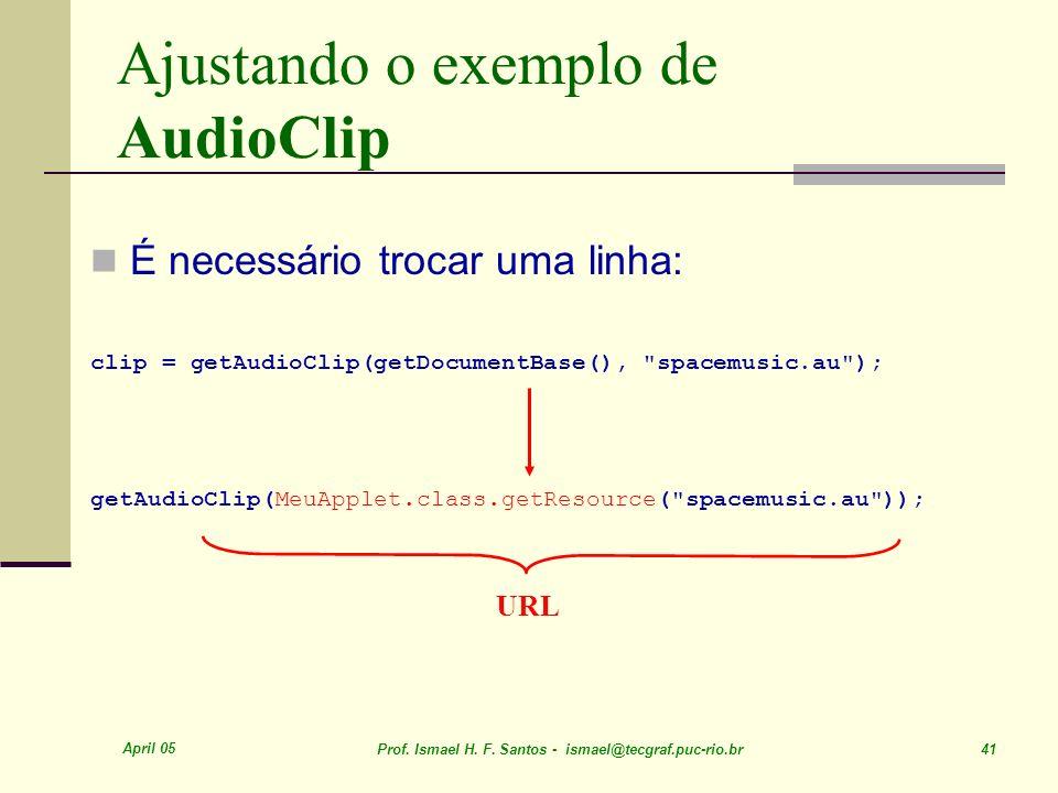 April 05 Prof. Ismael H. F. Santos - ismael@tecgraf.puc-rio.br 41 Ajustando o exemplo de AudioClip É necessário trocar uma linha: clip = getAudioClip(