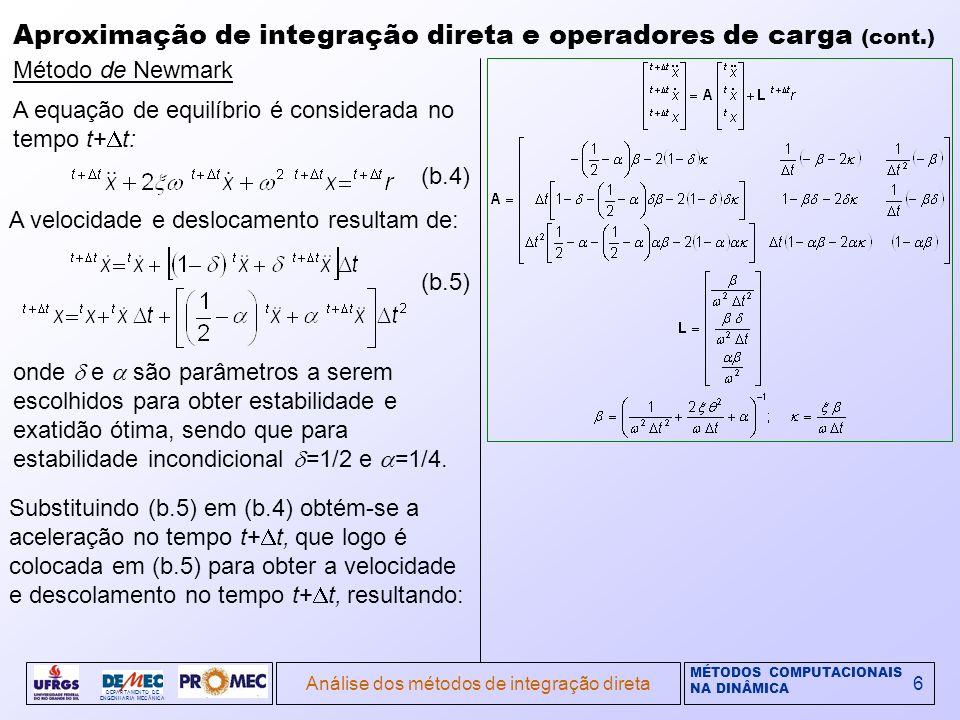 MÉTODOS COMPUTACIONAIS NA DINÂMICA DEPARTAMENTO DE ENGENHARIA MECÂNICA Análise dos métodos de integração direta6 Aproximação de integração direta e operadores de carga (cont.) Método de Newmark A equação de equilíbrio é considerada no tempo t+ t: A velocidade e deslocamento resultam de: onde e são parâmetros a serem escolhidos para obter estabilidade e exatidão ótima, sendo que para estabilidade incondicional =1/2 e =1/4.