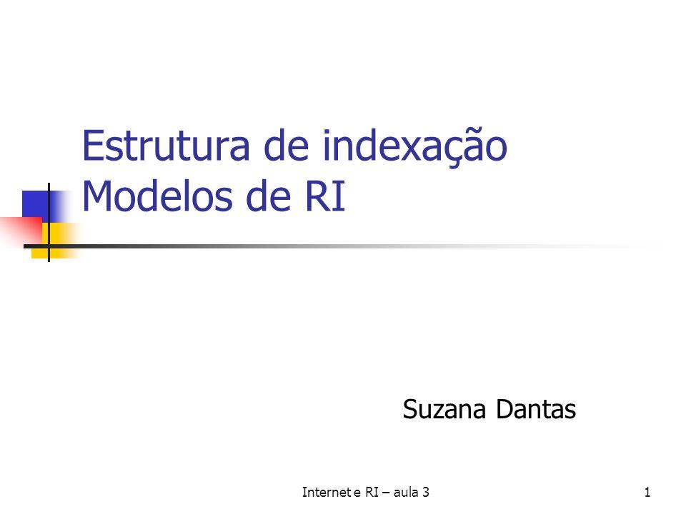 Internet e RI – aula 31 Estrutura de indexação Modelos de RI Suzana Dantas