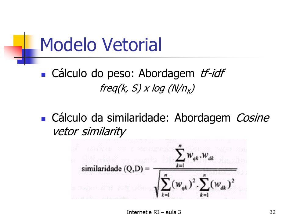 Internet e RI – aula 332 Modelo Vetorial Cálculo do peso: Abordagem tf-idf freq(k, S) x log (N/n K ) Cálculo da similaridade: Abordagem Cosine vetor s