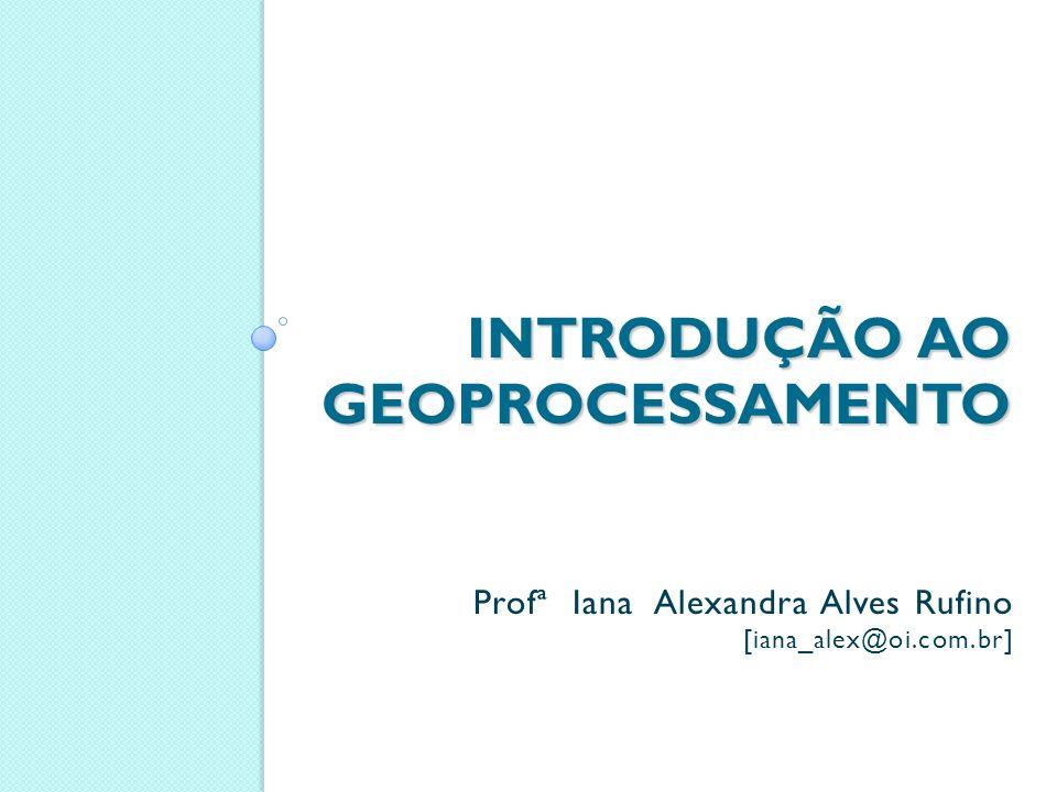 INTRODUÇÃO AO GEOPROCESSAMENTO Profª Iana Alexandra Alves Rufino [iana_alex@oi.com.br]