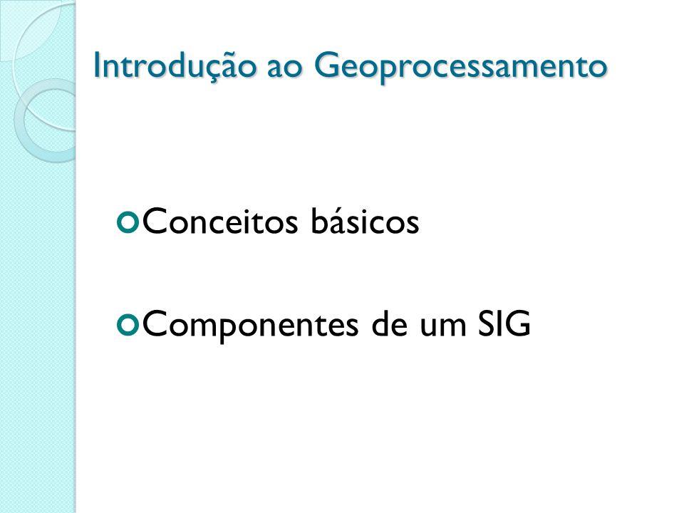 Introdução ao Geoprocessamento Conceitos básicos Componentes de um SIG