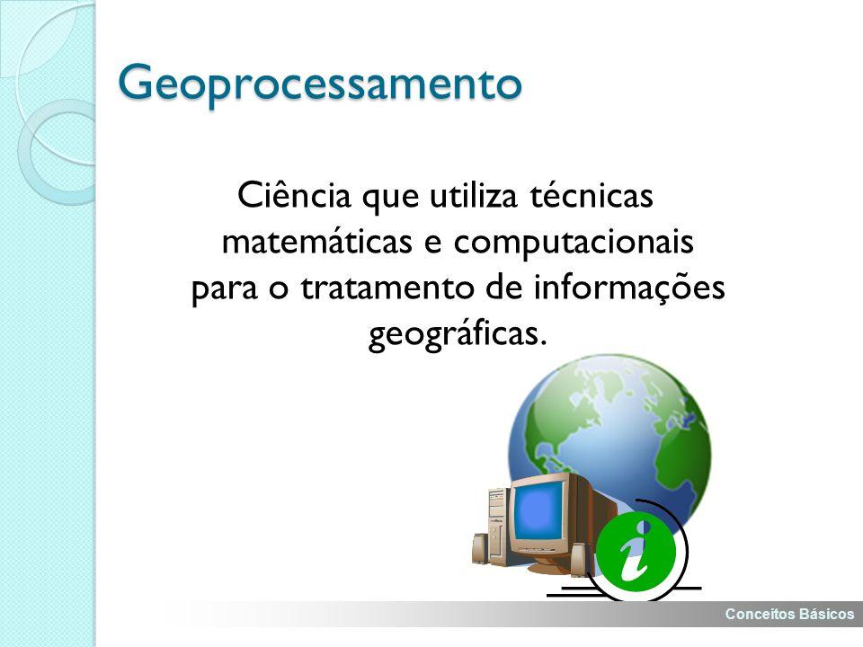 Geoprocessamento Ciência que utiliza técnicas matemáticas e computacionais para o tratamento de informações geográficas.