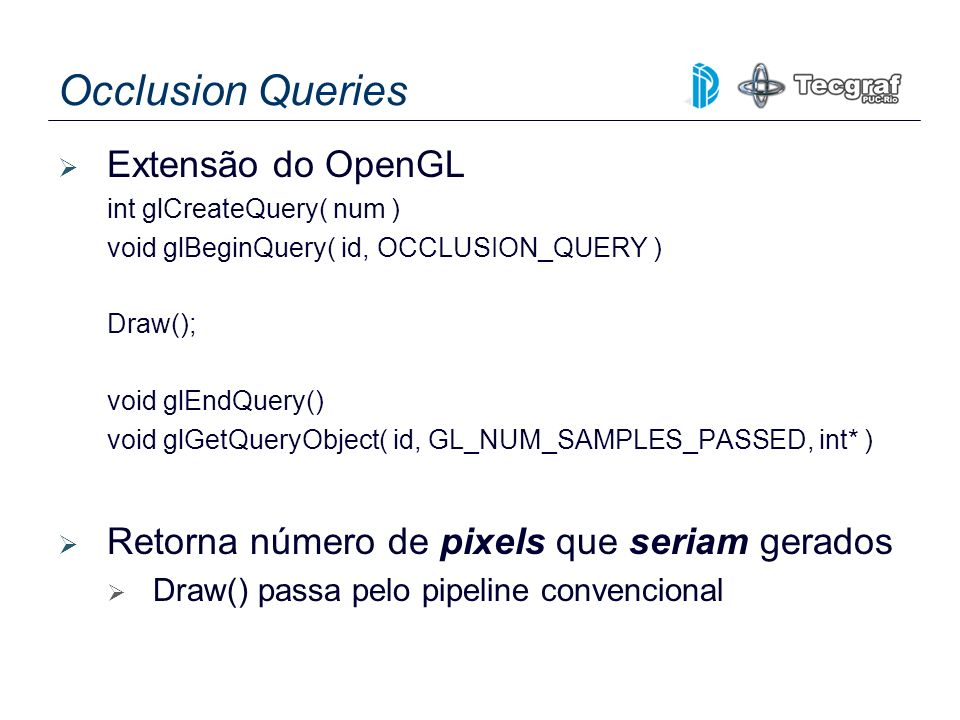 Occlusion Queries Extensão do OpenGL int glCreateQuery( num ) void glBeginQuery( id, OCCLUSION_QUERY ) Draw(); void glEndQuery() void glGetQueryObject