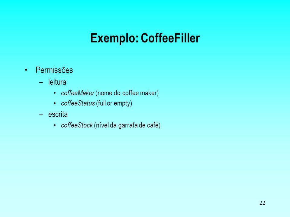 22 Exemplo: CoffeeFiller Permissões –leitura coffeeMaker (nome do coffee maker) coffeeStatus (full or empty) –escrita coffeeStock (nível da garrafa de