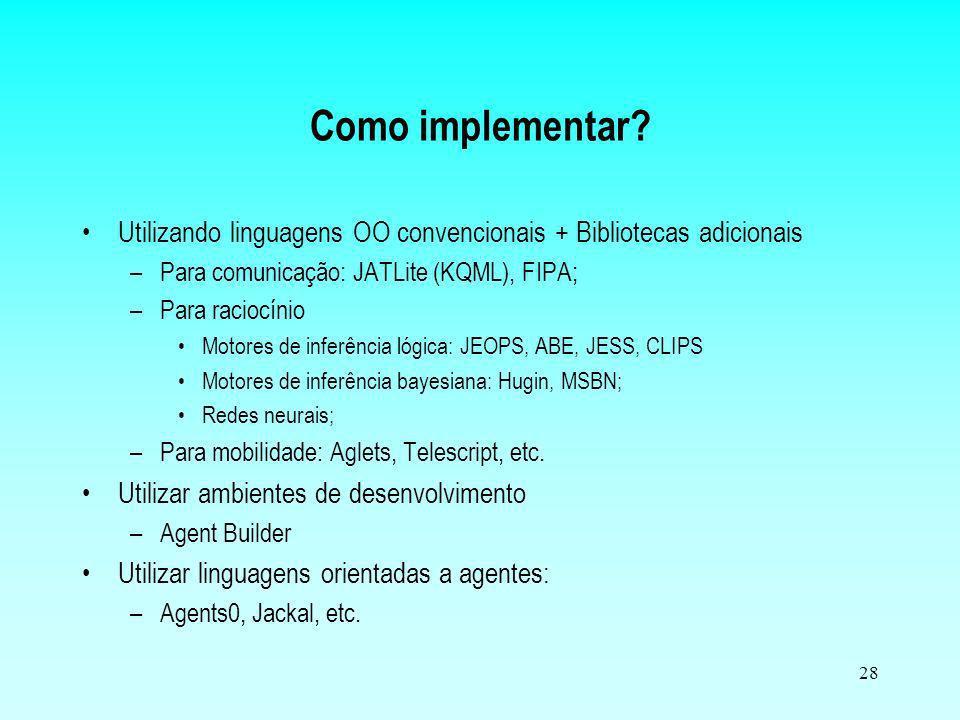 28 Utilizando linguagens OO convencionais + Bibliotecas adicionais –Para comunicação: JATLite (KQML), FIPA; –Para raciocínio Motores de inferência lóg
