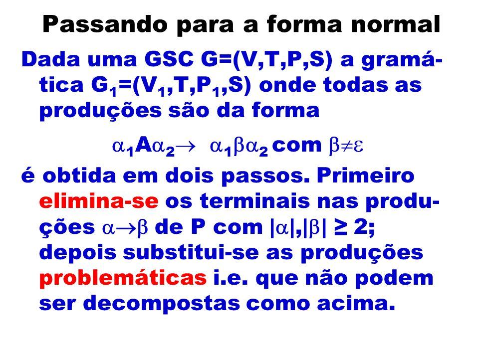 Passando para a forma normal Dada uma GSC G=(V,T,P,S) a gramá- tica G 1 =(V 1,T,P 1,S) onde todas as produções são da forma 1 A 2 1 2 com é obtida em