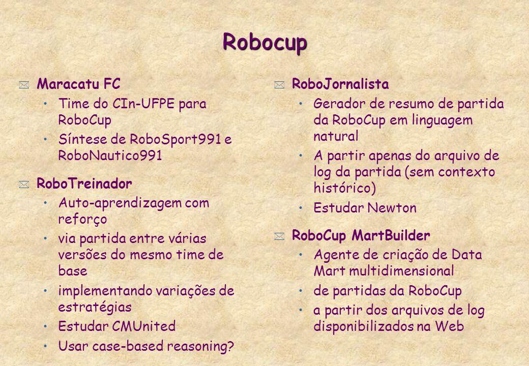 Robocup * Maracatu FC Time do CIn-UFPE para RoboCup Síntese de RoboSport991 e RoboNautico991 * RoboTreinador Auto-aprendizagem com reforço via partida entre várias versões do mesmo time de base implementando variações de estratégias Estudar CMUnited Usar case-based reasoning.
