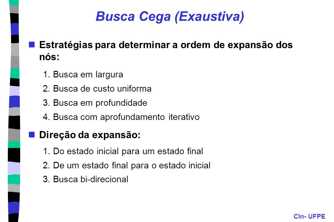 CIn- UFPE Busca Cega (Exaustiva) Estratégias para determinar a ordem de expansão dos nós: 1. Busca em largura 2. Busca de custo uniforma 3. Busca em p