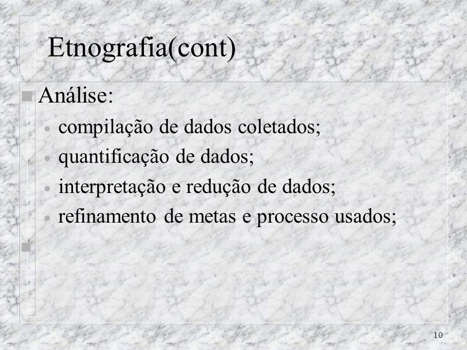10 Etnografia(cont) n Análise: compilação de dados coletados; quantificação de dados; interpretação e redução de dados; refinamento de metas e process