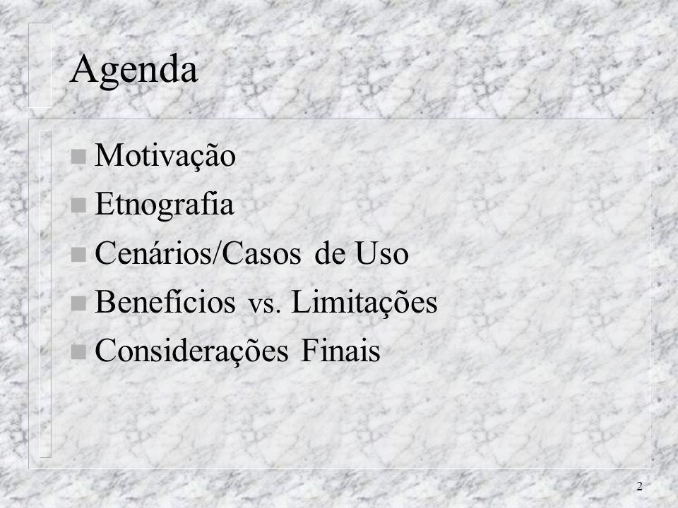 2 Agenda n Motivação n Etnografia n Cenários/Casos de Uso n Benefícios vs. Limitações n Considerações Finais
