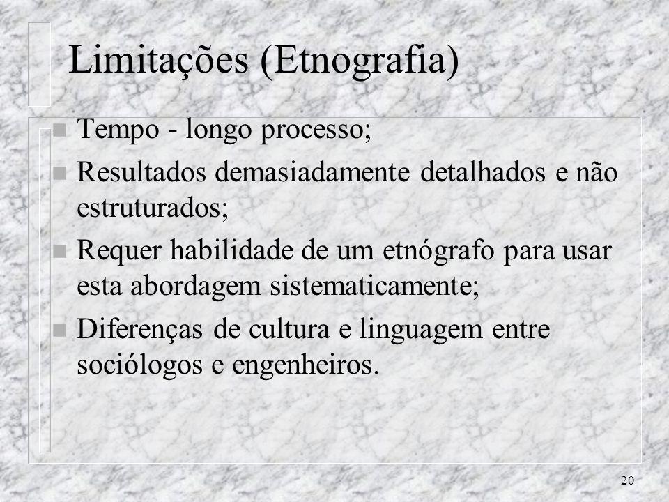 20 Limitações (Etnografia) n Tempo - longo processo; n Resultados demasiadamente detalhados e não estruturados; n Requer habilidade de um etnógrafo pa
