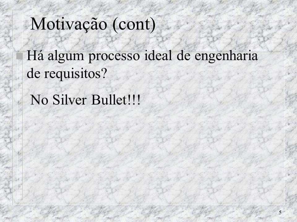 5 Motivação (cont) n Há algum processo ideal de engenharia de requisitos? No Silver Bullet!!!