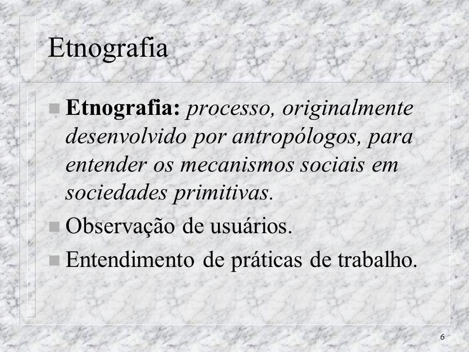 6 Etnografia n Etnografia: processo, originalmente desenvolvido por antropólogos, para entender os mecanismos sociais em sociedades primitivas. n Obse