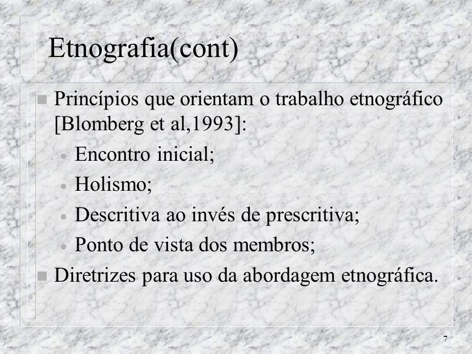 7 Etnografia(cont) n Princípios que orientam o trabalho etnográfico [Blomberg et al,1993]: Encontro inicial; Holismo; Descritiva ao invés de prescriti