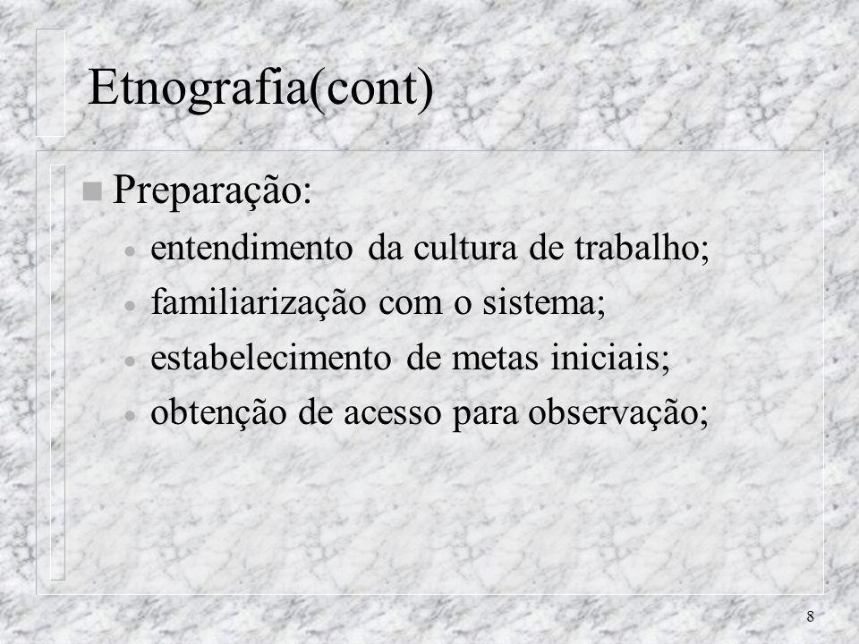 8 Etnografia(cont) n Preparação: entendimento da cultura de trabalho; familiarização com o sistema; estabelecimento de metas iniciais; obtenção de ace