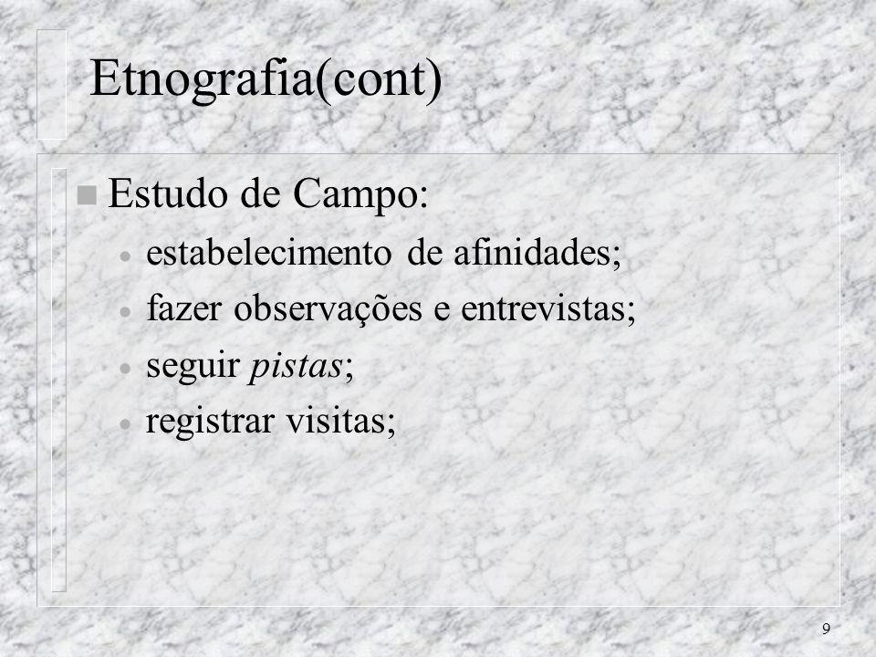 9 Etnografia(cont) n Estudo de Campo: estabelecimento de afinidades; fazer observações e entrevistas; seguir pistas; registrar visitas;