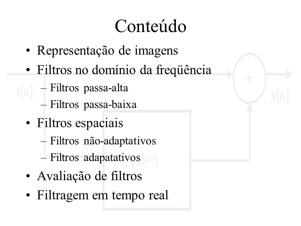 Conteúdo Representação de imagens Filtros no domínio da freqüência –Filtros passa-alta –Filtros passa-baixa Filtros espaciais –Filtros não-adaptativos