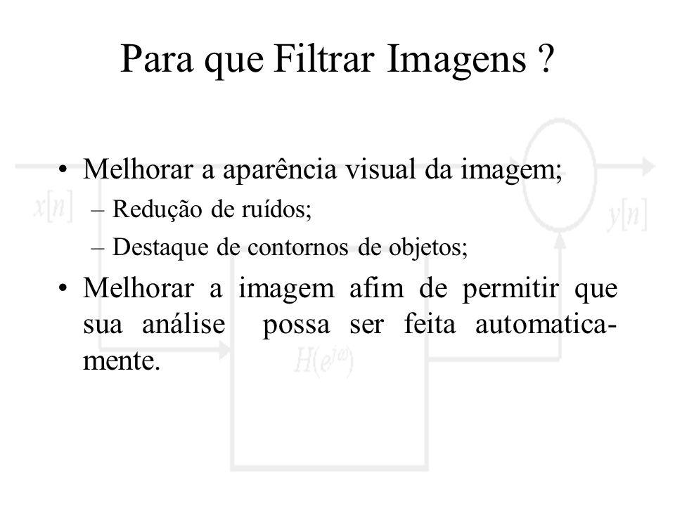 Para que Filtrar Imagens ? Melhorar a aparência visual da imagem; –Redução de ruídos; –Destaque de contornos de objetos; Melhorar a imagem afim de per