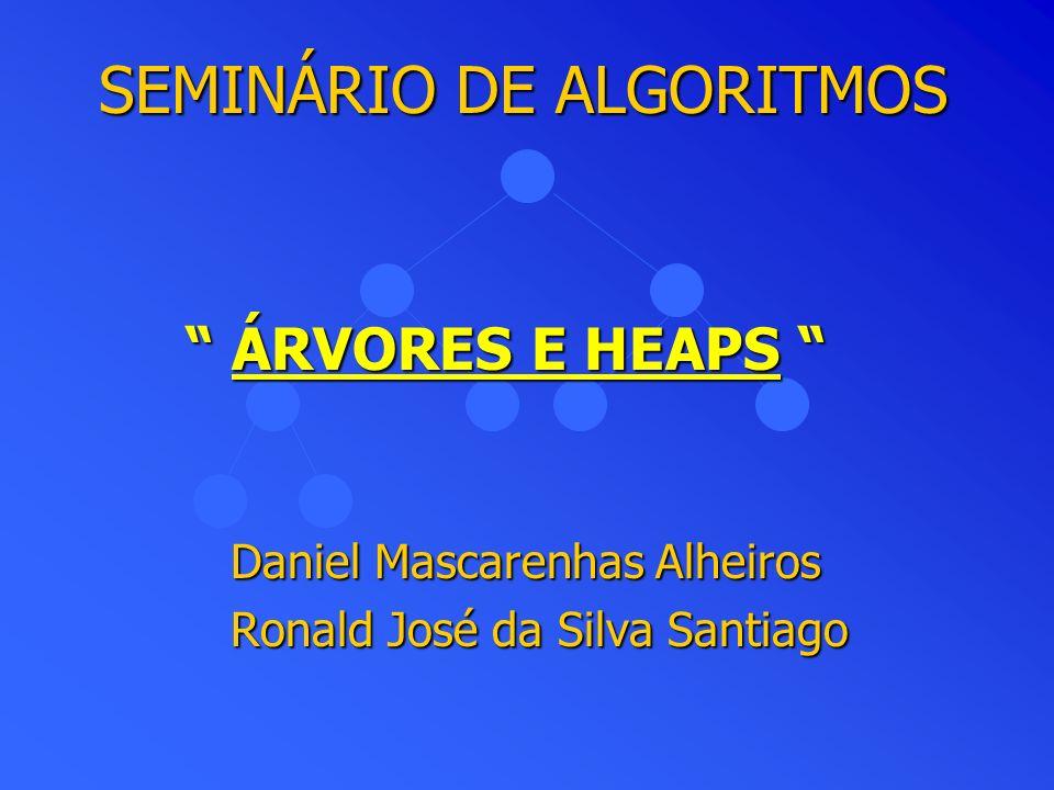 SEMINÁRIO DE ALGORITMOS Daniel Mascarenhas Alheiros Ronald José da Silva Santiago ÁRVORES E HEAPS ÁRVORES E HEAPS