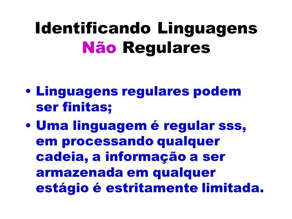 Identificando Linguagens Não Regulares Linguagens regulares podem ser finitas; Uma linguagem é regular sss, em processando qualquer cadeia, a informaç