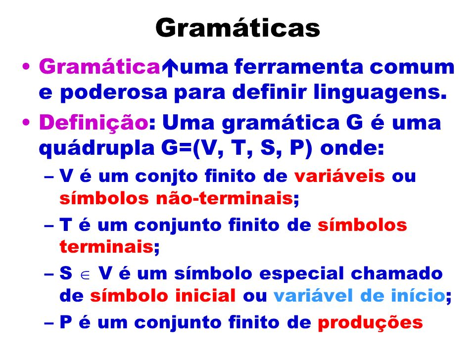 Gramáticas Gramática uma ferramenta comum e poderosa para definir linguagens. Definição: Uma gramática G é uma quádrupla G=(V, T, S, P) onde: –V é um