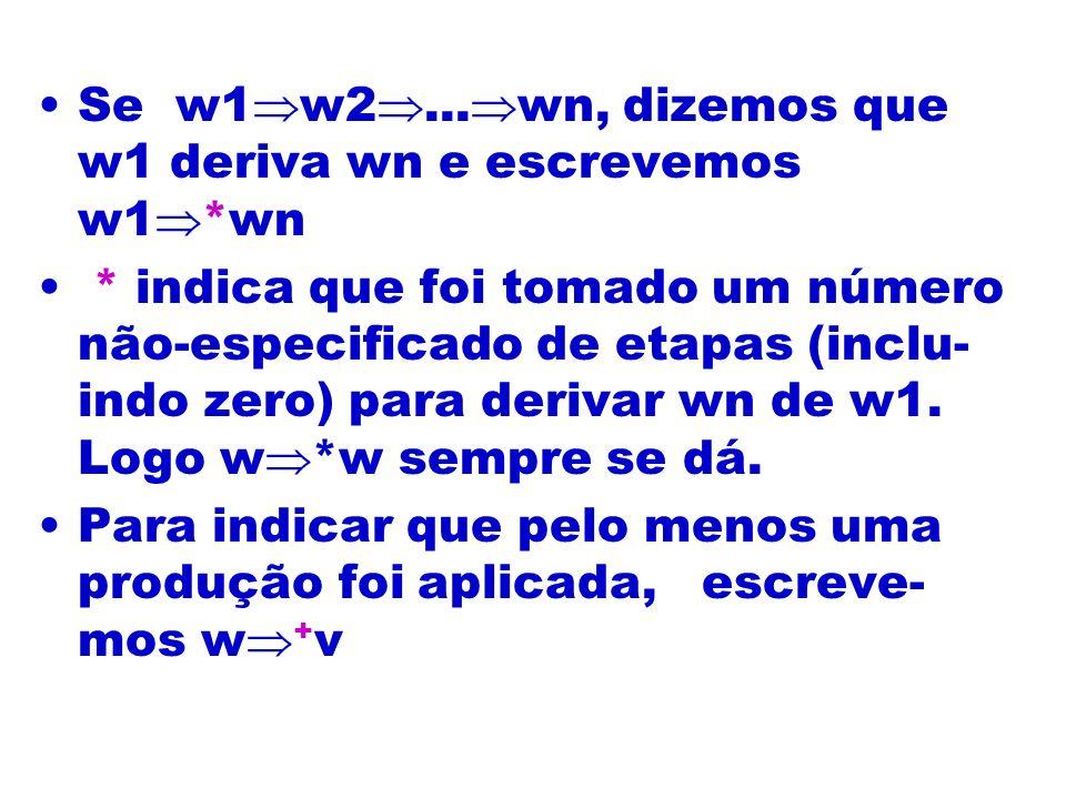 Se w1 w2... wn, dizemos que w1 deriva wn e escrevemos w1 *wn * indica que foi tomado um número não-especificado de etapas (inclu- indo zero) para deri