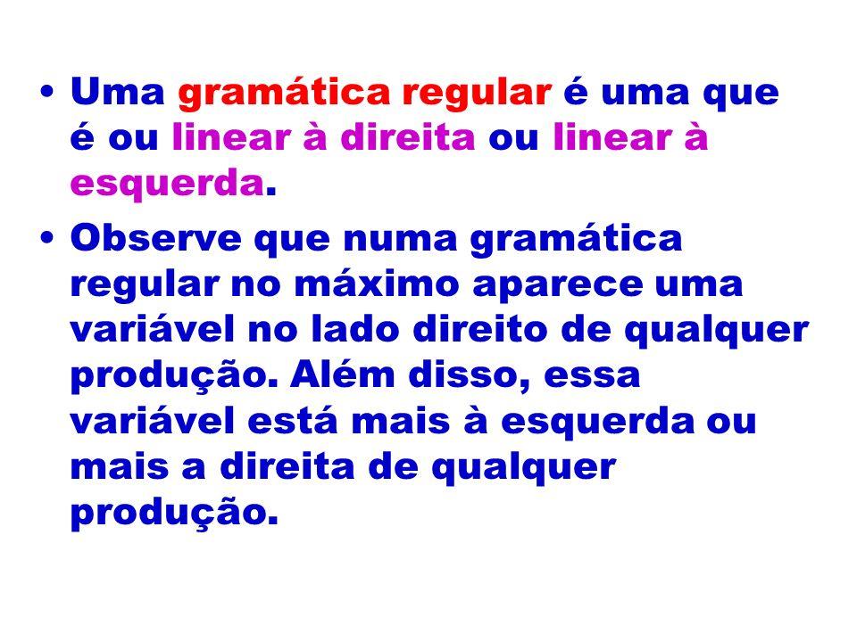Uma gramática regular é uma que é ou linear à direita ou linear à esquerda. Observe que numa gramática regular no máximo aparece uma variável no lado