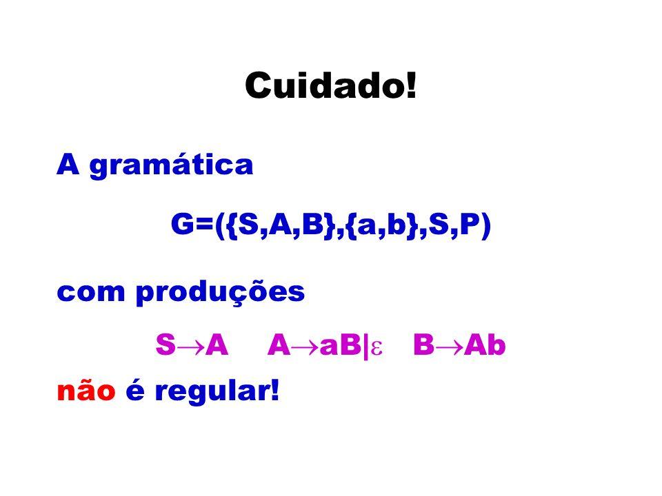 Cuidado! A gramática G=({S,A,B},{a,b},S,P) com produções S A A aB| B Ab não é regular!