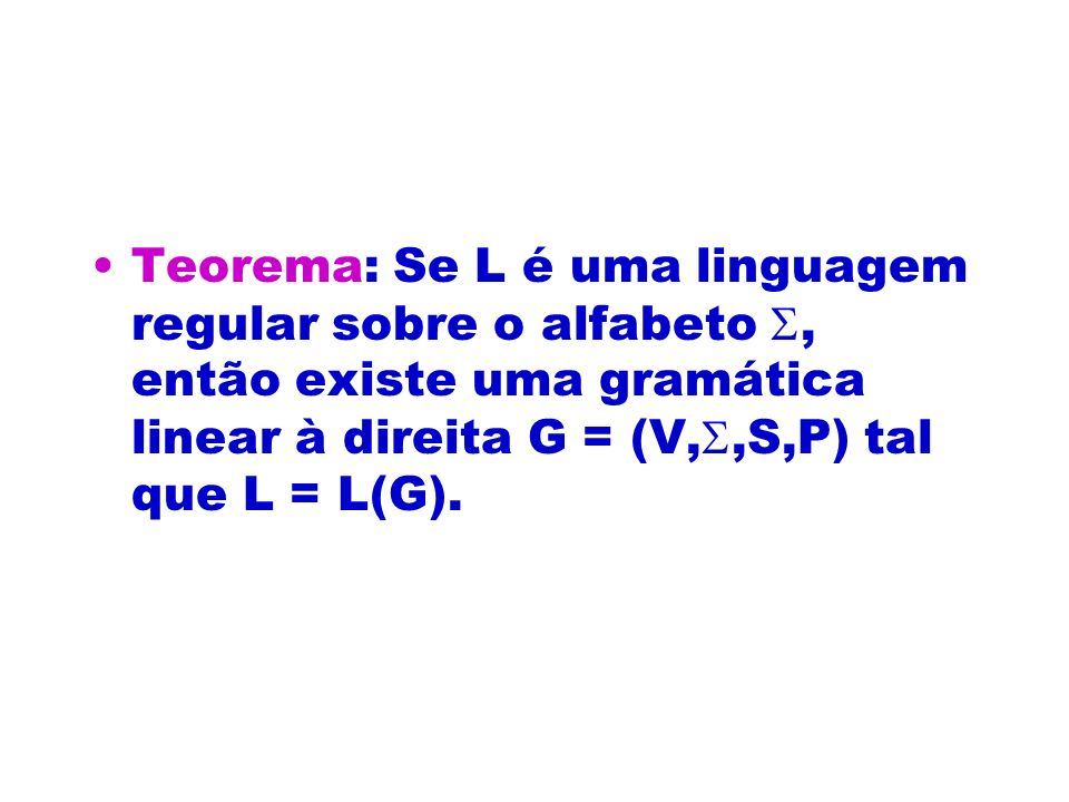 Teorema: Se L é uma linguagem regular sobre o alfabeto, então existe uma gramática linear à direita G = (V,,S,P) tal que L = L(G).