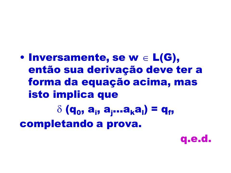 Inversamente, se w L(G), então sua derivação deve ter a forma da equação acima, mas isto implica que (q 0, a i, a j …a k a l ) = q f, completando a pr