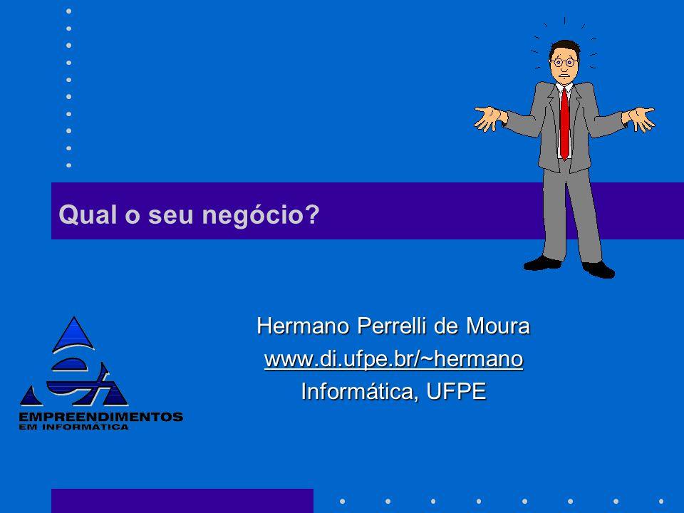 Qual o seu negócio? Hermano Perrelli de Moura www.di.ufpe.br/~hermano Informática, UFPE