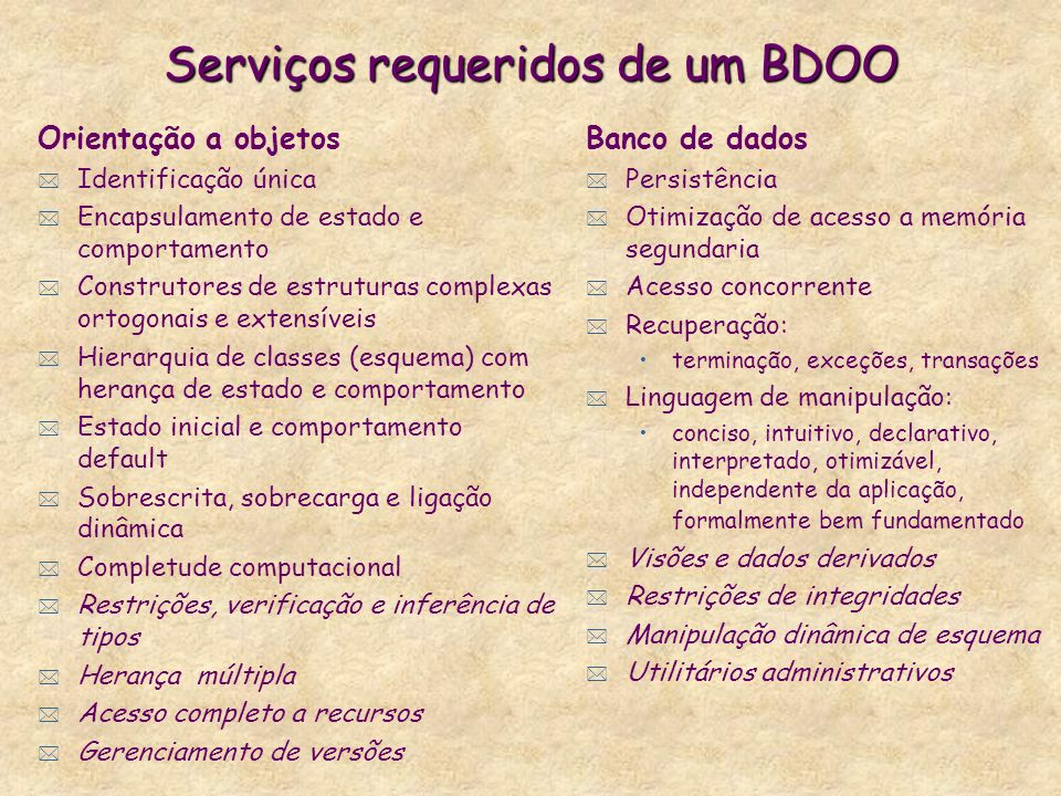Modelos puramente orientado a objetos * Extensões de LPOO para serviços de BD: resolvem o impedance mismatch (com Java, C++, Smalltalk) -nenhum já fornece leque de serviços suficiente para constituir um autêntico SGBD (em geral apenas persistência e concorrência) * Implementações do padrão ODMG: +cobrem maioria dos serviços obrigatórios de BDOO -não resolvem impedance mismatch: - não é computacionalmente completo - integração com LPOO via strings e não objetos -sintaxe: consultas SQL, definições SQL ( CORBA) -semântica: nada a ver com SQL, e de fato sem definição precisa -sem fundamentação nos princípios de engenharia de software -padrão comercial, ainda imaturo, e sem apoio dos gigantes +cada vez mais usadas para aplicações avançadas
