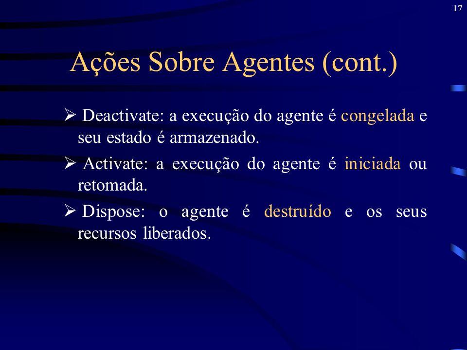 17 Ações Sobre Agentes (cont.) Deactivate: a execução do agente é congelada e seu estado é armazenado. Activate: a execução do agente é iniciada ou re