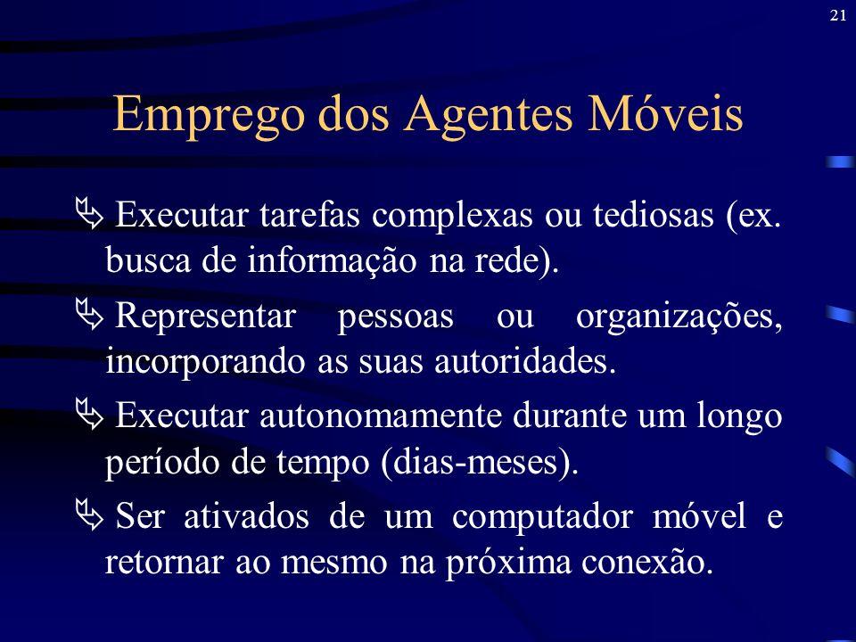21 Emprego dos Agentes Móveis Executar tarefas complexas ou tediosas (ex. busca de informação na rede). Representar pessoas ou organizações, incorpora