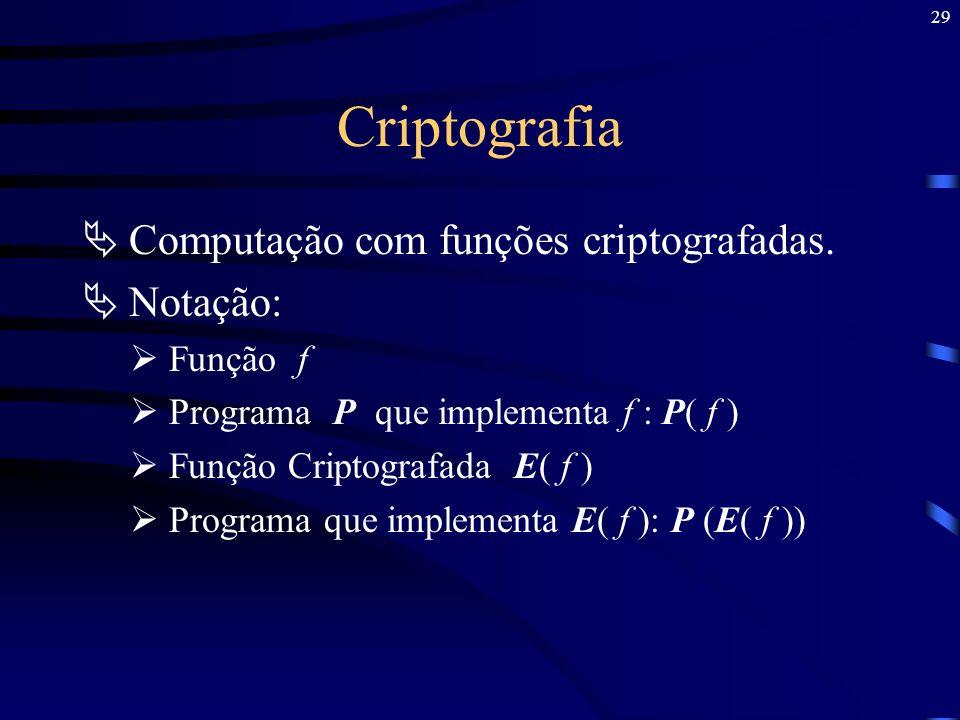 29 Criptografia Computação com funções criptografadas. Notação: Função f Programa P que implementa f : P( f ) Função Criptografada E( f ) Programa que