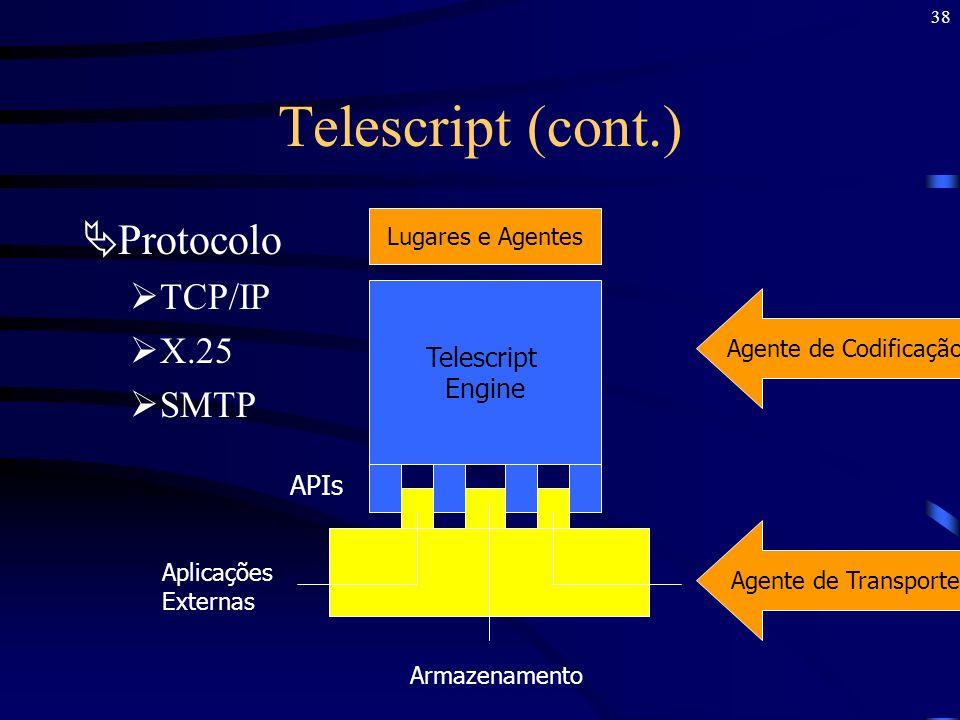 38 Telescript (cont.) Protocolo TCP/IP X.25 SMTP Lugares e Agentes Telescript Engine APIs Aplicações Externas Armazenamento Agente de Transporte Agent