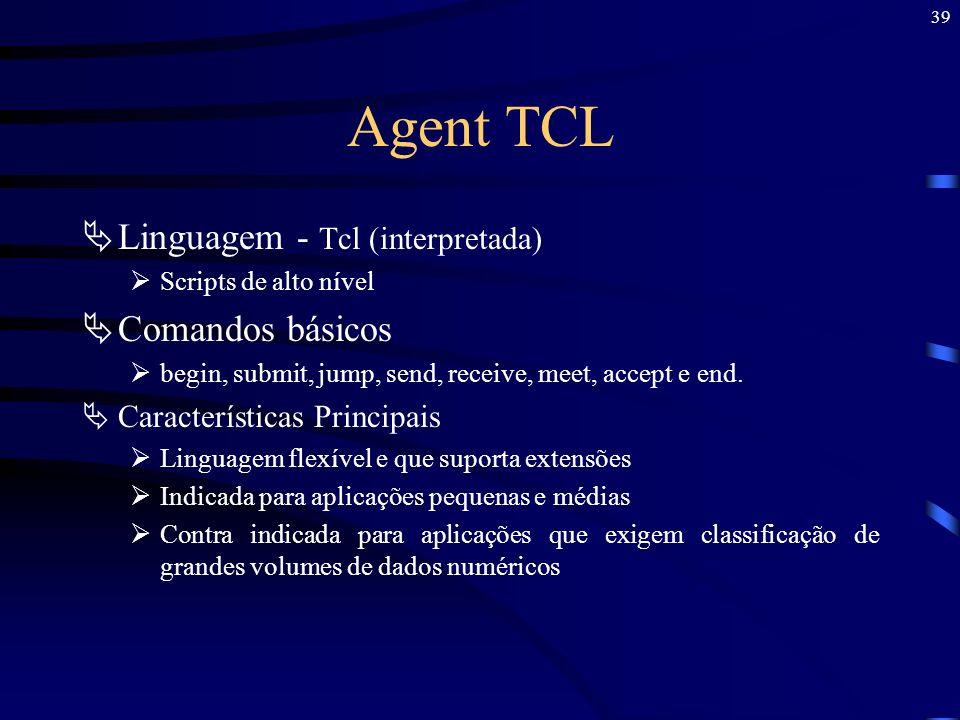 39 Agent TCL Linguagem - Tcl (interpretada) Scripts de alto nível Comandos básicos begin, submit, jump, send, receive, meet, accept e end. Característ