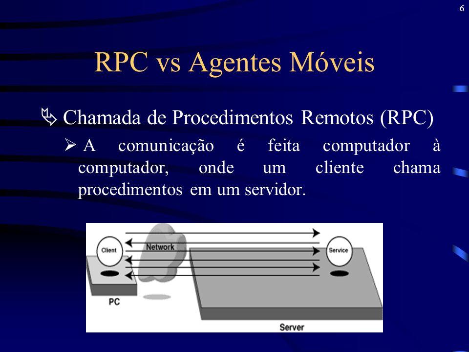 7 RPC vs Agentes Móveis Agentes Móveis Usa programação remota (RP), na qual um programa além de poder fazer chamadas de procedimentos em outro computador, também pode executar seus procedimentos sobre outro computador.