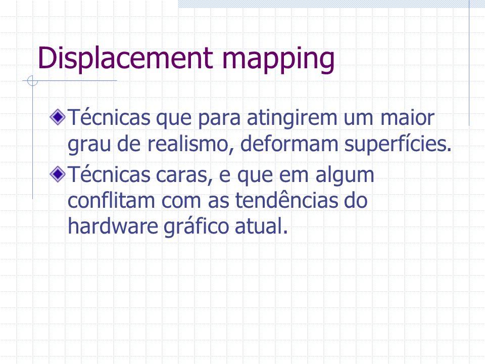 Displacement mapping Técnicas que para atingirem um maior grau de realismo, deformam superfícies. Técnicas caras, e que em algum conflitam com as tend