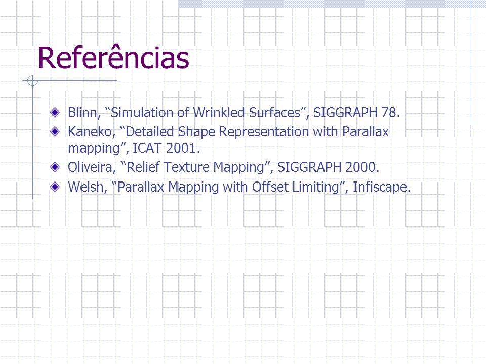 Referências Blinn, Simulation of Wrinkled Surfaces, SIGGRAPH 78. Kaneko, Detailed Shape Representation with Parallax mapping, ICAT 2001. Oliveira, Rel