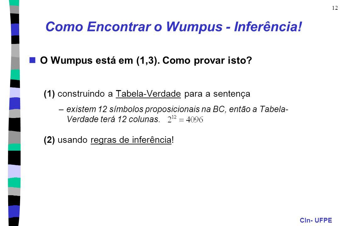 CIn- UFPE 12 Como Encontrar o Wumpus - Inferência! O Wumpus está em (1,3). Como provar isto? (1) construindo a Tabela-Verdade para a sentença –existem