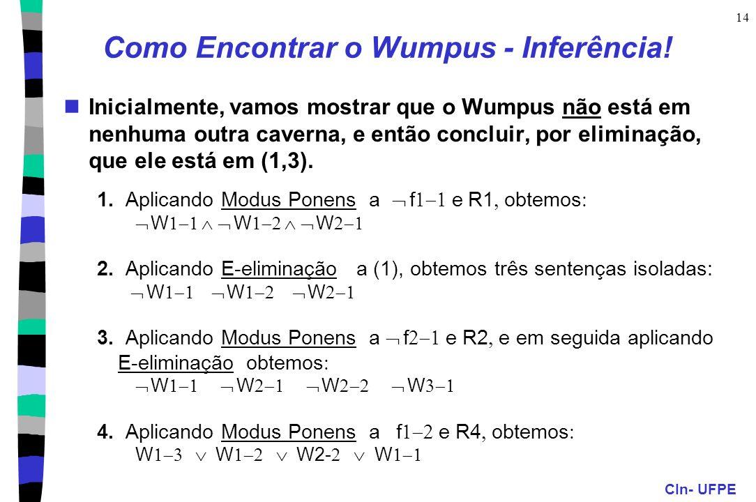 CIn- UFPE 14 Como Encontrar o Wumpus - Inferência! Inicialmente, vamos mostrar que o Wumpus não está em nenhuma outra caverna, e então concluir, por e