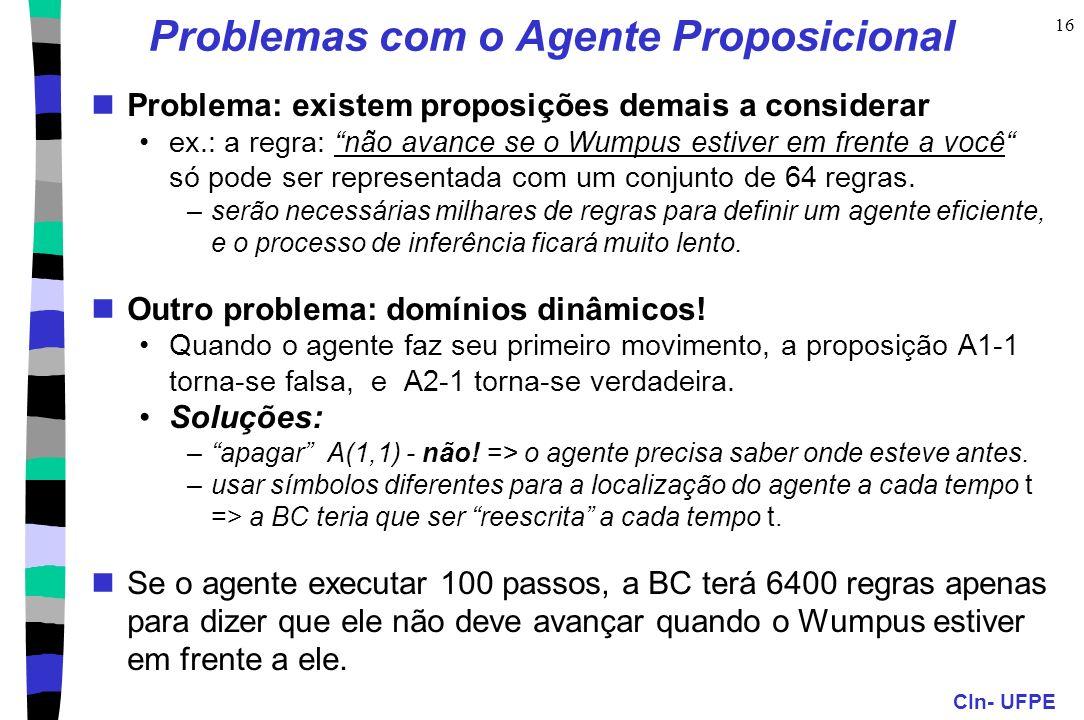 CIn- UFPE 16 Problemas com o Agente Proposicional Problema: existem proposições demais a considerar ex.: a regra: não avance se o Wumpus estiver em fr