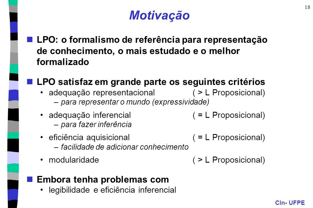 CIn- UFPE 18 Motivação LPO: o formalismo de referência para representação de conhecimento, o mais estudado e o melhor formalizado LPO satisfaz em gran