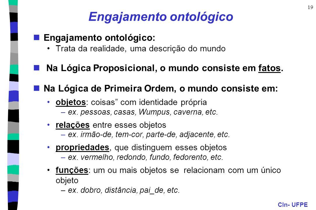 CIn- UFPE 19 Engajamento ontológico Engajamento ontológico: Trata da realidade, uma descrição do mundo Na Lógica Proposicional, o mundo consiste em fa